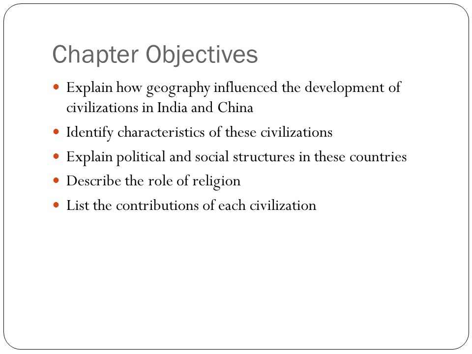 Chapter Objectives Explain how geography influenced the development of civilizations in India and China Identify characteristics of these civilization