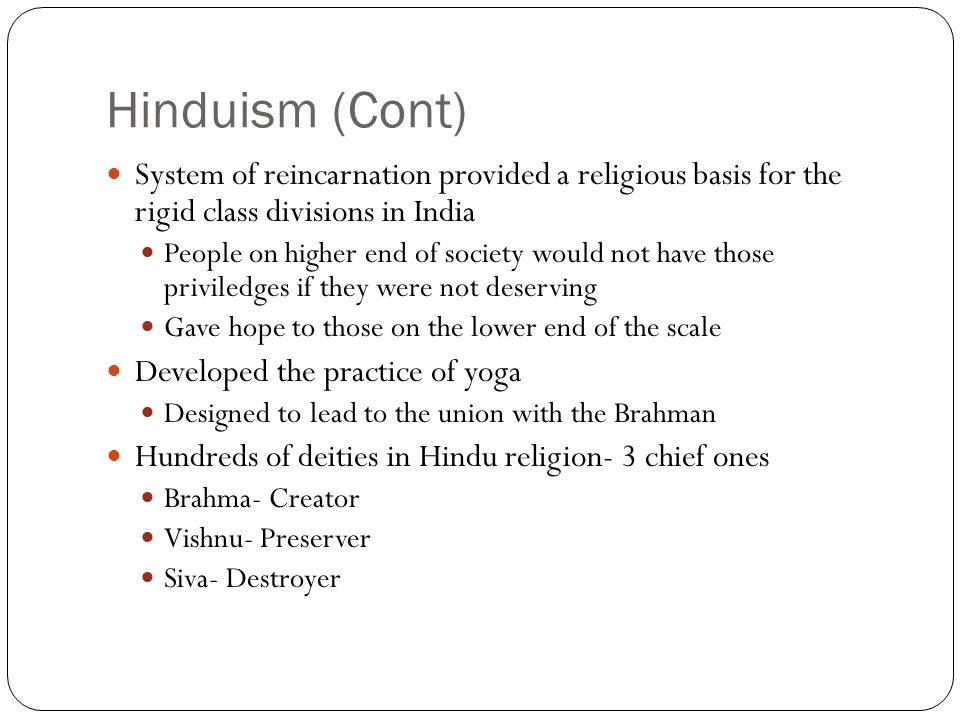 Hinduism (Cont) System of reincarnation provided a religious basis for the rigid class divisions in India People on higher end of society would not ha