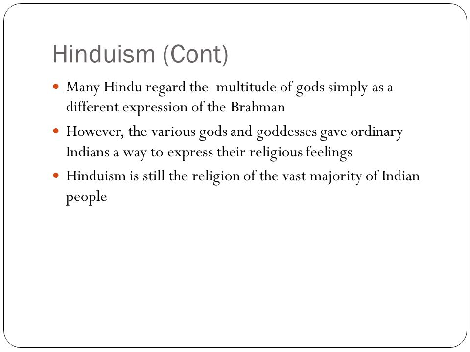 Hinduism (Cont) Many Hindu regard the multitude of gods simply as a different expression of the Brahman However, the various gods and goddesses gave o