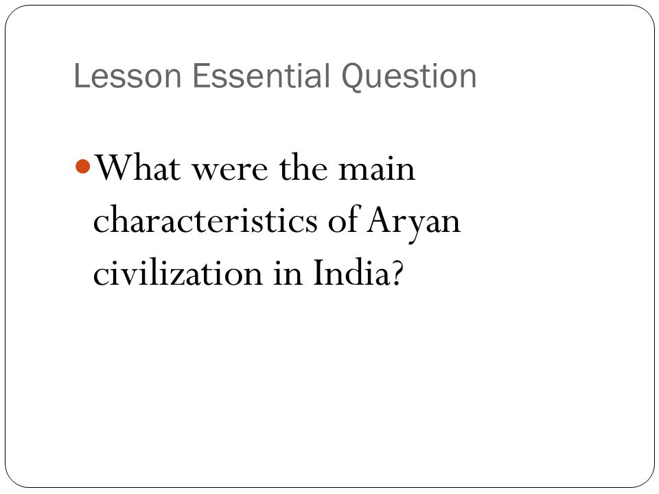 Lesson Essential Question What were the main characteristics of Aryan civilization in India?