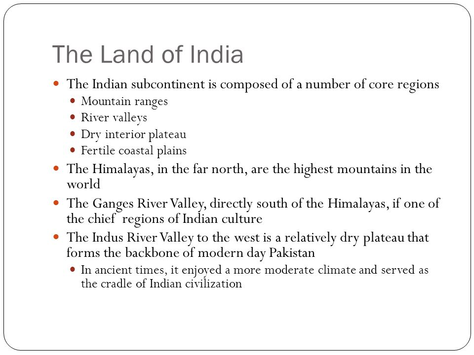 The Land of India The Indian subcontinent is composed of a number of core regions Mountain ranges River valleys Dry interior plateau Fertile coastal plains The Himalayas, in the far north, are the highest mountains in the world The Ganges River Valley, directly south of the Himalayas, if one of the chief regions of Indian culture The Indus River Valley to the west is a relatively dry plateau that forms the backbone of modern day Pakistan In ancient times, it enjoyed a more moderate climate and served as the cradle of Indian civilization