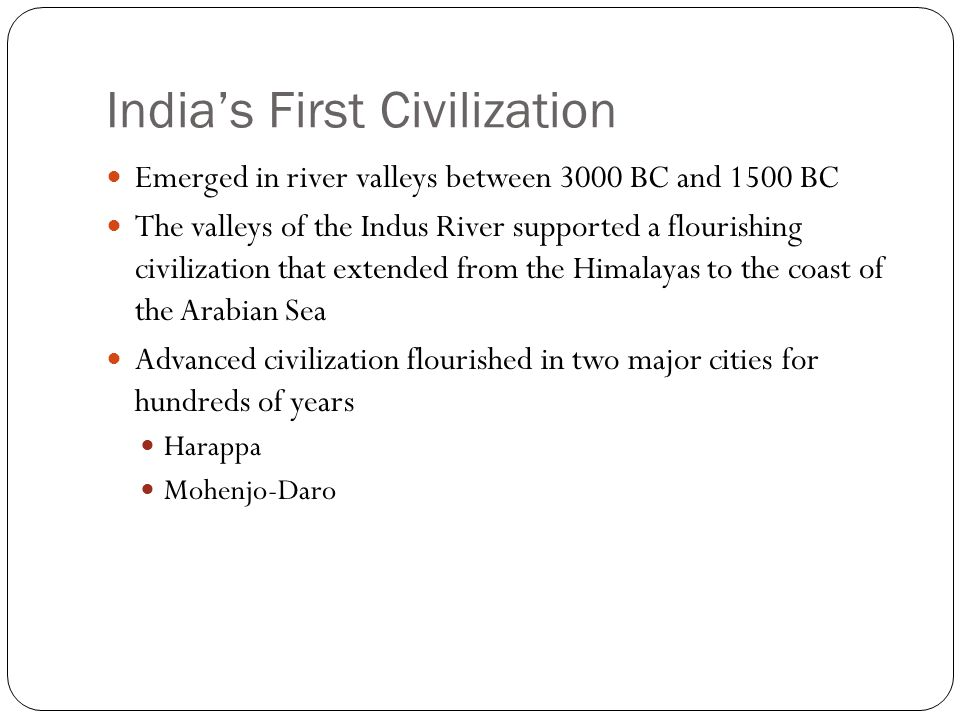 India's First Civilization Emerged in river valleys between 3000 BC and 1500 BC The valleys of the Indus River supported a flourishing civilization that extended from the Himalayas to the coast of the Arabian Sea Advanced civilization flourished in two major cities for hundreds of years Harappa Mohenjo-Daro