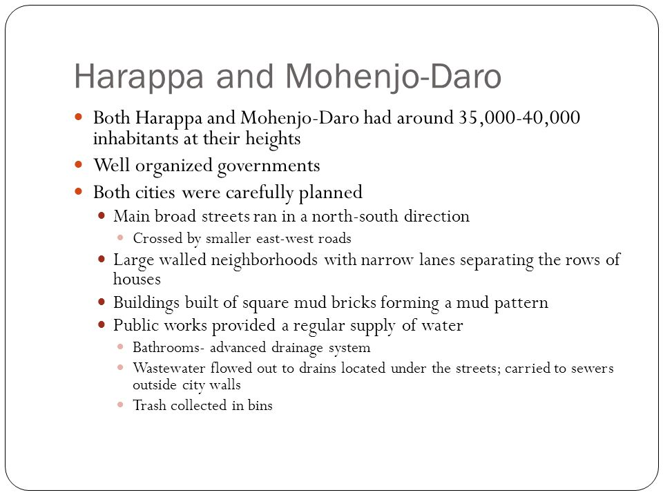 Harappa and Mohenjo-Daro Both Harappa and Mohenjo-Daro had around 35,000-40,000 inhabitants at their heights Well organized governments Both cities we