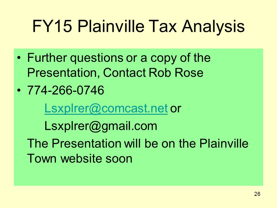 26 FY15 Plainville Tax Analysis Further questions or a copy of the Presentation, Contact Rob Rose 774-266-0746 Lsxplrer@comcast.netLsxplrer@comcast.ne