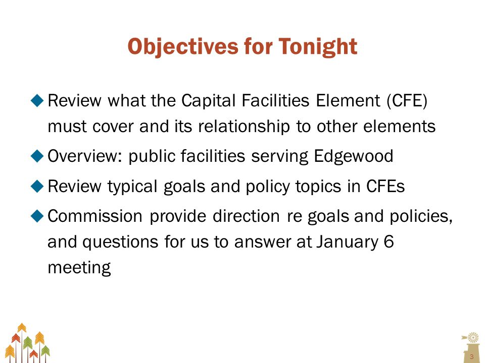 3 Objectives for Tonight  Review what the Capital Facilities Element (CFE) must cover and its relationship to other elements  Overview: public facilities serving Edgewood  Review typical goals and policy topics in CFEs  Commission provide direction re goals and policies, and questions for us to answer at January 6 meeting