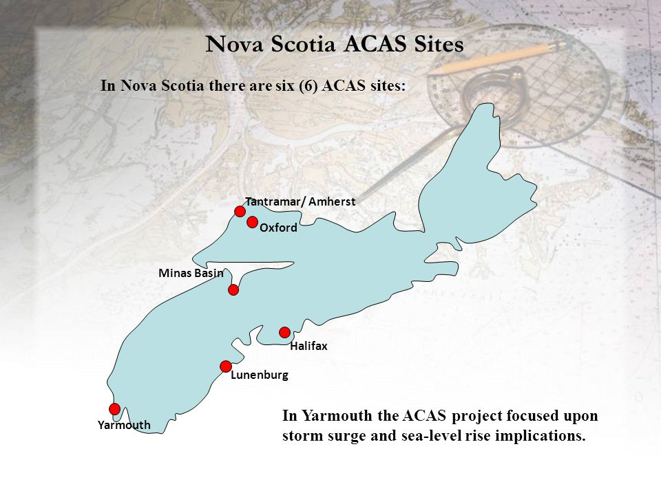 Nova Scotia ACAS Sites Minas Basin Yarmouth Halifax Oxford Tantramar/ Amherst Lunenburg In Nova Scotia there are six (6) ACAS sites: In Yarmouth the ACAS project focused upon storm surge and sea-level rise implications.