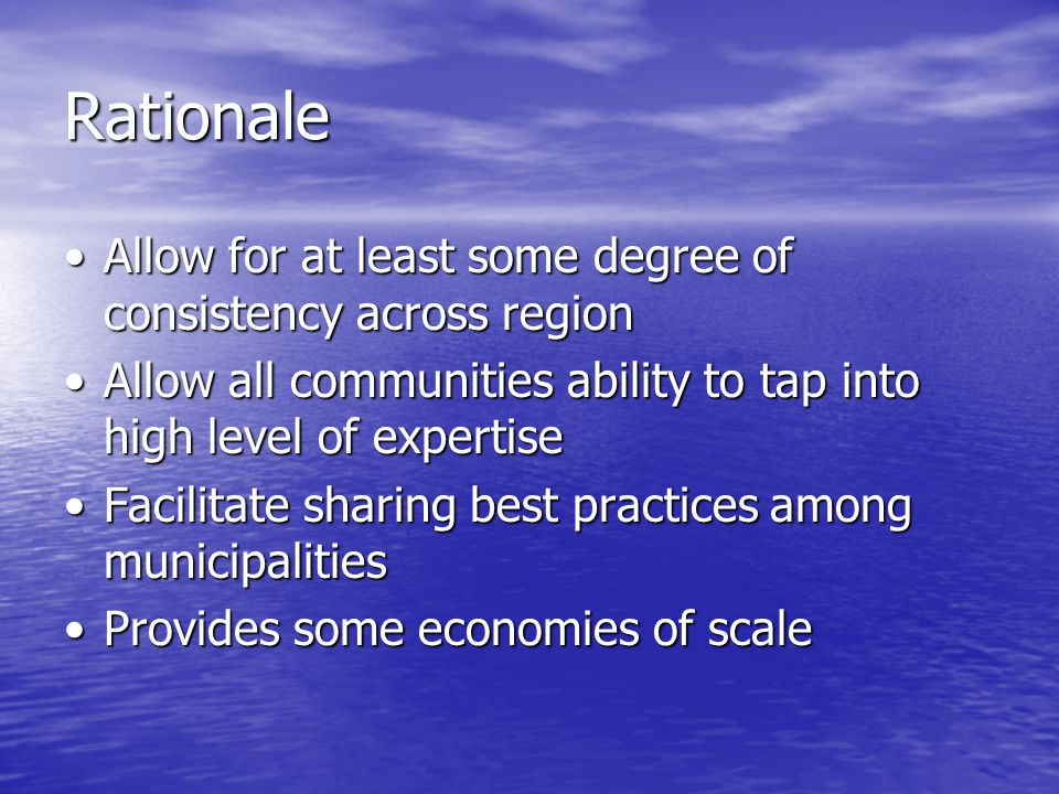 Rationale Allow for at least some degree of consistency across regionAllow for at least some degree of consistency across region Allow all communities ability to tap into high level of expertiseAllow all communities ability to tap into high level of expertise Facilitate sharing best practices among municipalitiesFacilitate sharing best practices among municipalities Provides some economies of scaleProvides some economies of scale