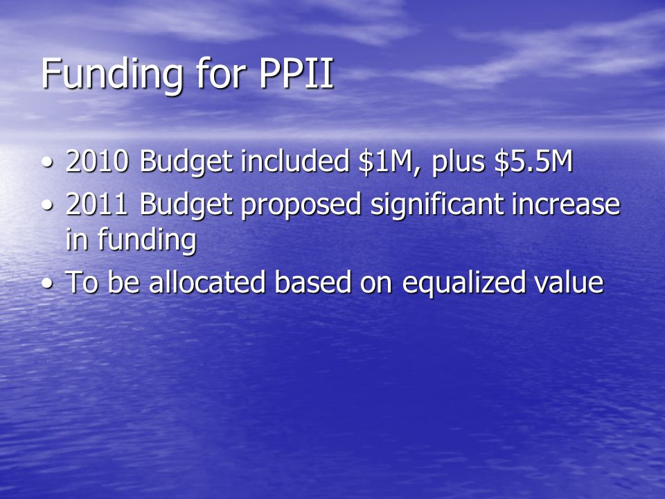 Funding for PPII 2010 Budget included $1M, plus $5.5M2010 Budget included $1M, plus $5.5M 2011 Budget proposed significant increase in funding2011 Budget proposed significant increase in funding To be allocated based on equalized valueTo be allocated based on equalized value