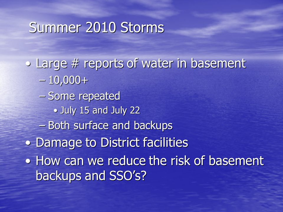 Summer 2010 Storms Large # reports of water in basementLarge # reports of water in basement –10,000+ –Some repeated July 15 and July 22July 15 and July 22 –Both surface and backups Damage to District facilitiesDamage to District facilities How can we reduce the risk of basement backups and SSO's How can we reduce the risk of basement backups and SSO's
