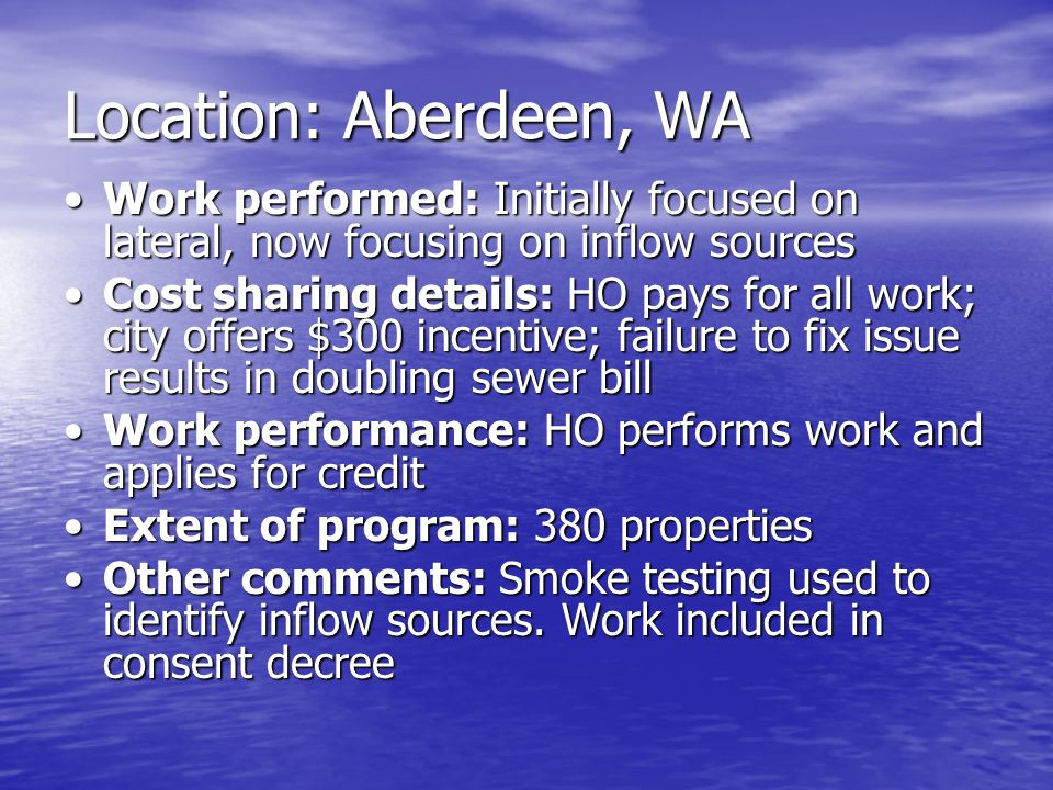 Location: Aberdeen, WA Work performed: Initially focused on lateral, now focusing on inflow sourcesWork performed: Initially focused on lateral, now focusing on inflow sources Cost sharing details: HO pays for all work; city offers $300 incentive; failure to fix issue results in doubling sewer billCost sharing details: HO pays for all work; city offers $300 incentive; failure to fix issue results in doubling sewer bill Work performance: HO performs work and applies for creditWork performance: HO performs work and applies for credit Extent of program: 380 propertiesExtent of program: 380 properties Other comments: Smoke testing used to identify inflow sources.