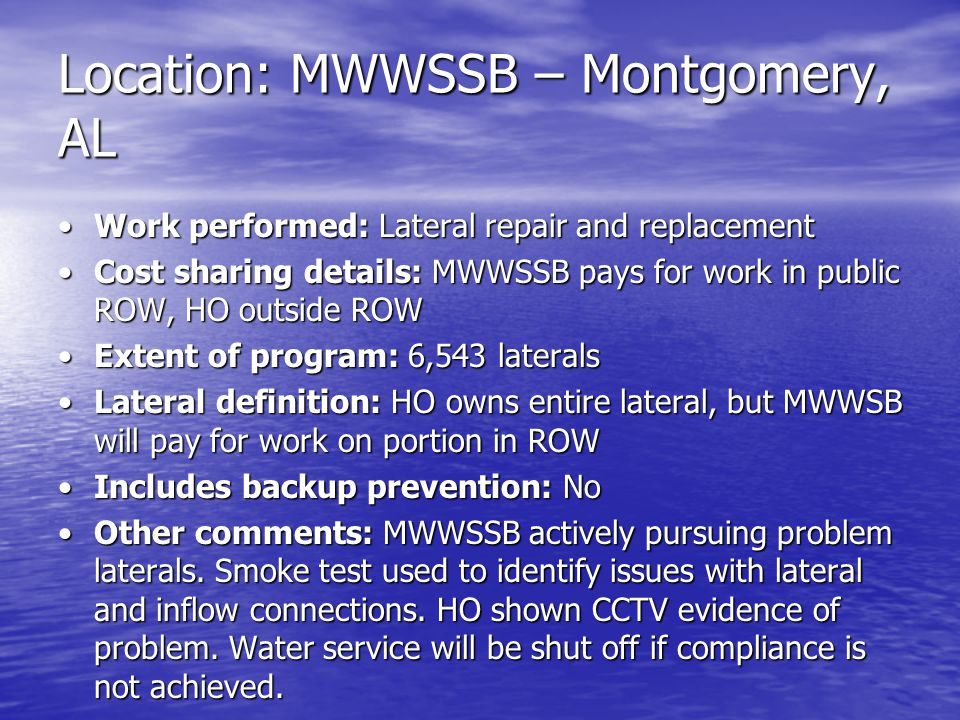 Location: MWWSSB – Montgomery, AL Work performed: Lateral repair and replacementWork performed: Lateral repair and replacement Cost sharing details: MWWSSB pays for work in public ROW, HO outside ROWCost sharing details: MWWSSB pays for work in public ROW, HO outside ROW Extent of program: 6,543 lateralsExtent of program: 6,543 laterals Lateral definition: HO owns entire lateral, but MWWSB will pay for work on portion in ROWLateral definition: HO owns entire lateral, but MWWSB will pay for work on portion in ROW Includes backup prevention: NoIncludes backup prevention: No Other comments: MWWSSB actively pursuing problem laterals.