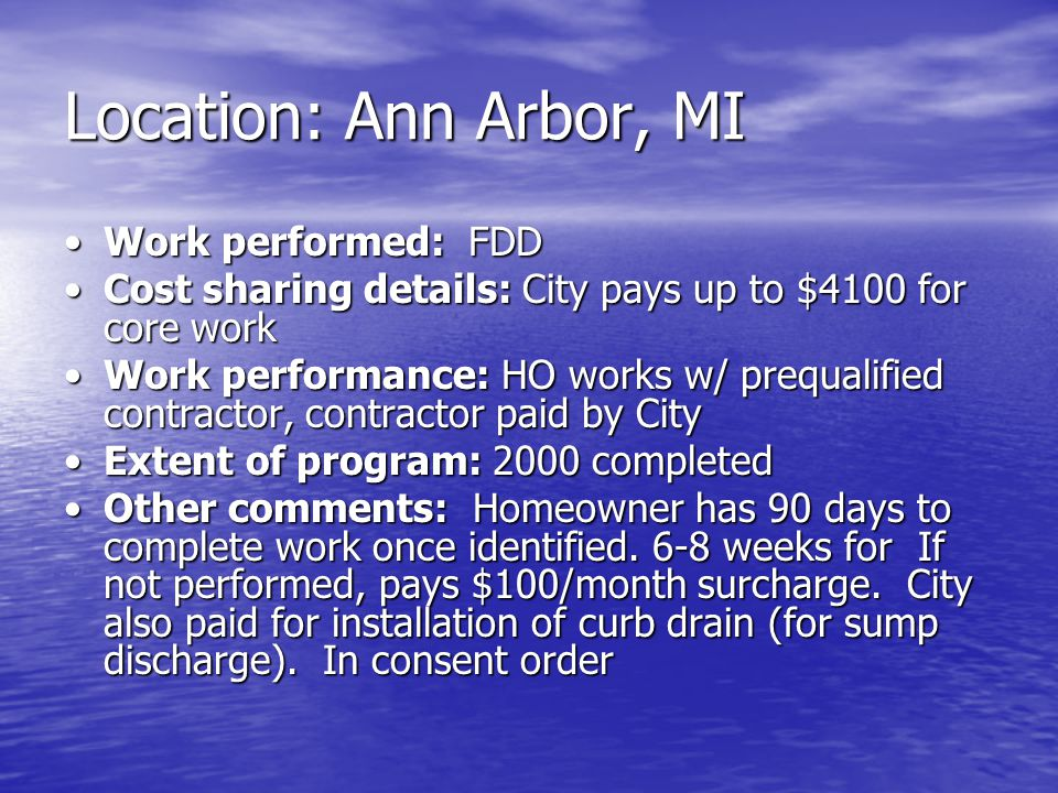 Location: Ann Arbor, MI Work performed: FDDWork performed: FDD Cost sharing details: City pays up to $4100 for core workCost sharing details: City pays up to $4100 for core work Work performance: HO works w/ prequalified contractor, contractor paid by CityWork performance: HO works w/ prequalified contractor, contractor paid by City Extent of program: 2000 completedExtent of program: 2000 completed Other comments: Homeowner has 90 days to complete work once identified.