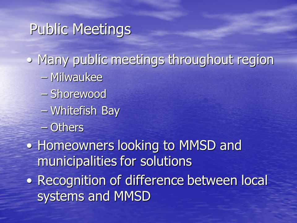 Public Meetings Many public meetings throughout regionMany public meetings throughout region –Milwaukee –Shorewood –Whitefish Bay –Others Homeowners looking to MMSD and municipalities for solutionsHomeowners looking to MMSD and municipalities for solutions Recognition of difference between local systems and MMSDRecognition of difference between local systems and MMSD