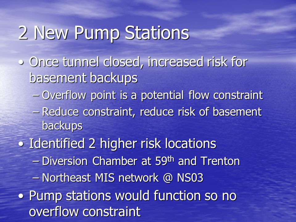 2 New Pump Stations Once tunnel closed, increased risk for basement backupsOnce tunnel closed, increased risk for basement backups –Overflow point is