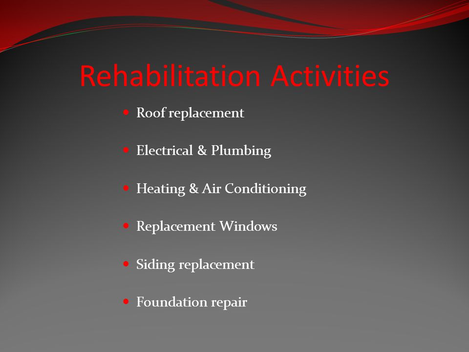 Rehabilitation Activities Roof replacement Electrical & Plumbing Heating & Air Conditioning Replacement Windows Siding replacement Foundation repair