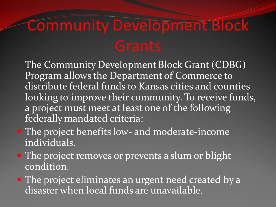 Community Development Block Grants The Community Development Block Grant (CDBG) Program allows the Department of Commerce to distribute federal funds to Kansas cities and counties looking to improve their community.