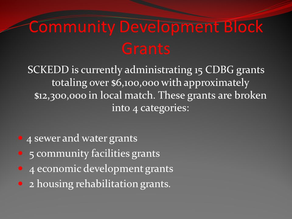 Community Development Block Grants SCKEDD is currently administrating 15 CDBG grants totaling over $6,100,000 with approximately $12,300,000 in local match.