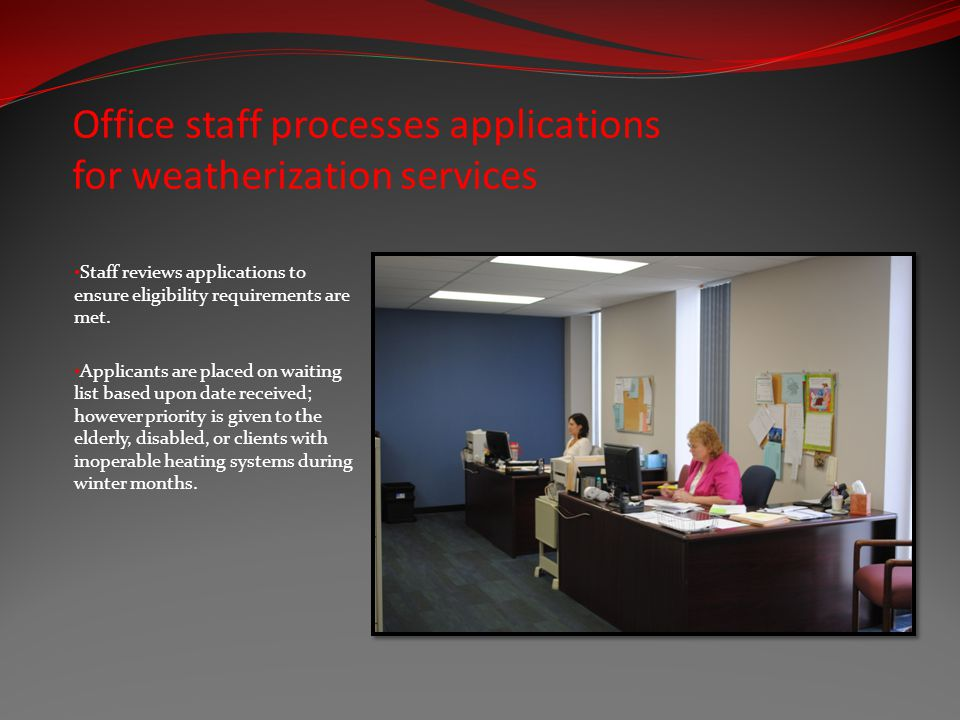 Office staff processes applications for weatherization services Staff reviews applications to ensure eligibility requirements are met.