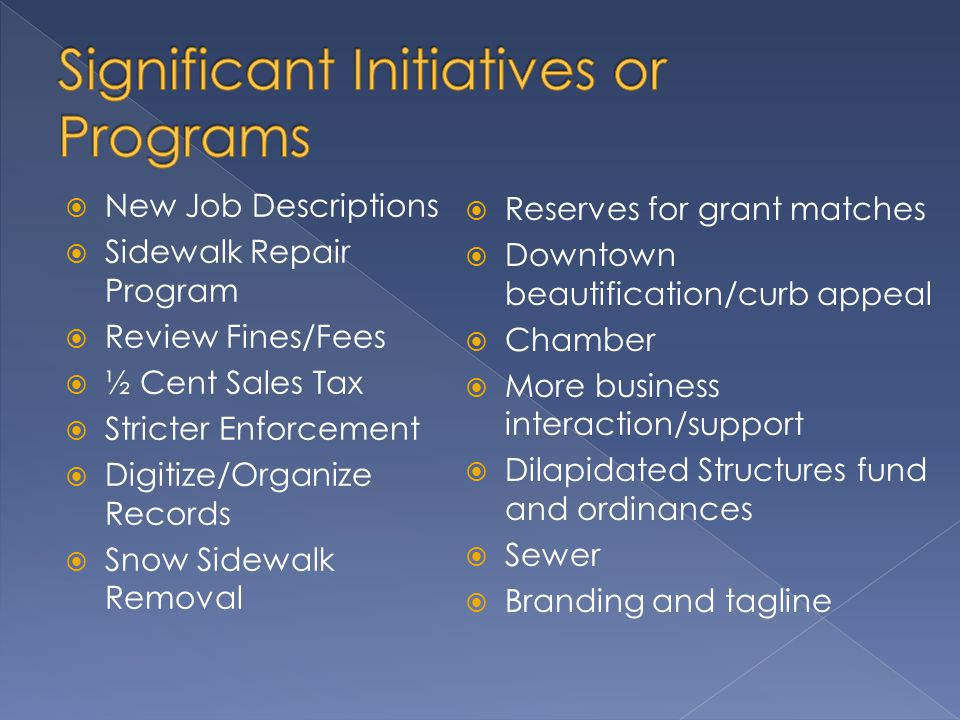  New Job Descriptions  Sidewalk Repair Program  Review Fines/Fees  ½ Cent Sales Tax  Stricter Enforcement  Digitize/Organize Records  Snow Sidewalk Removal  Reserves for grant matches  Downtown beautification/curb appeal  Chamber  More business interaction/support  Dilapidated Structures fund and ordinances  Sewer  Branding and tagline