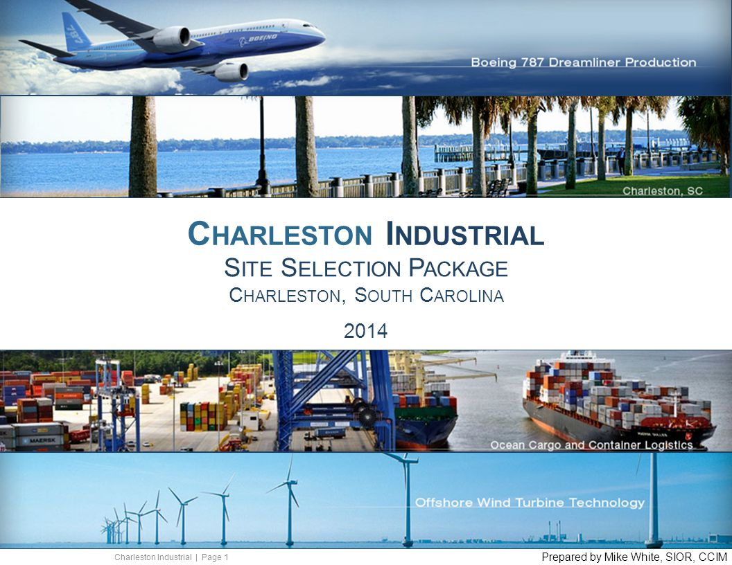 Charleston Industrial | Page 1 C HARLESTON I NDUSTRIAL S ITE S ELECTION P ACKAGE C HARLESTON, S OUTH C AROLINA 2014 Prepared by Mike White, SIOR, CCIM