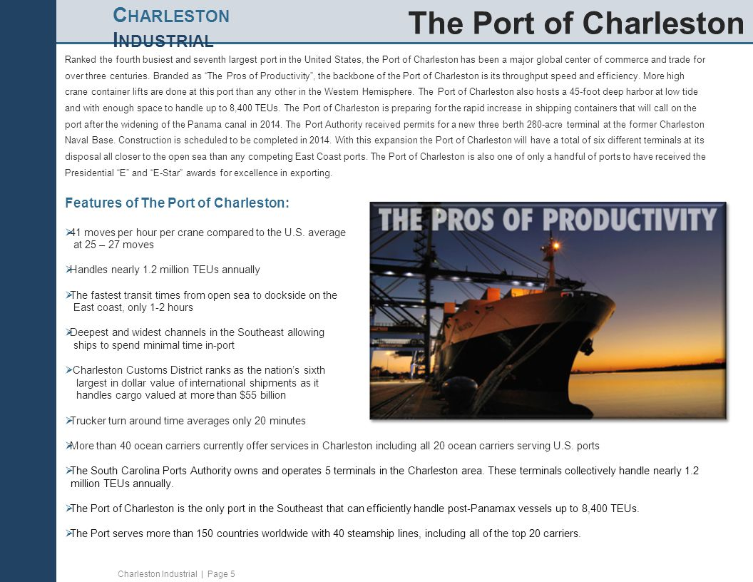 Charleston Industrial | Page 5 C HARLESTON I NDUSTRIAL Ranked the fourth busiest and seventh largest port in the United States, the Port of Charleston has been a major global center of commerce and trade for over three centuries.