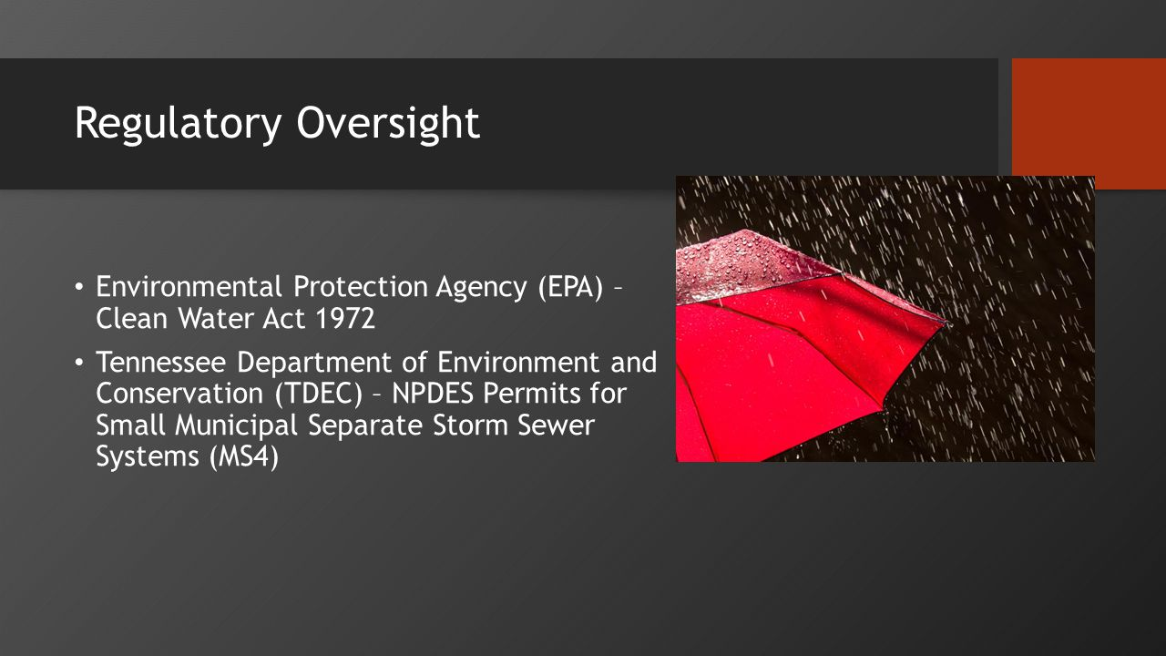 Regulatory Oversight Environmental Protection Agency (EPA) – Clean Water Act 1972 Tennessee Department of Environment and Conservation (TDEC) – NPDES Permits for Small Municipal Separate Storm Sewer Systems (MS4)