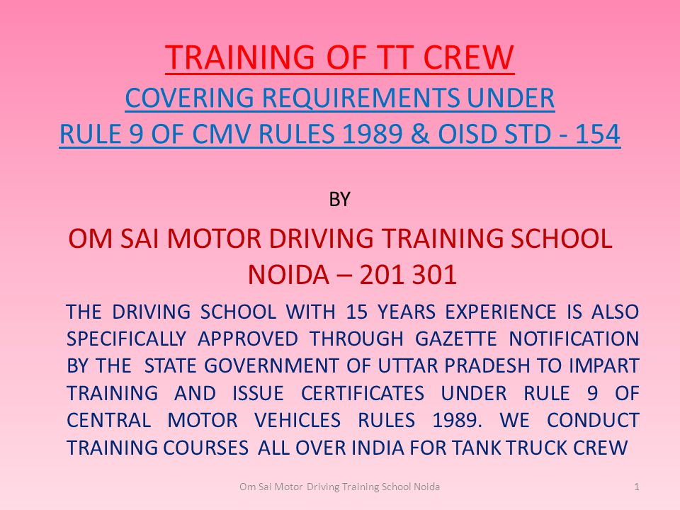 TRAINING OF TT CREW COVERING REQUIREMENTS UNDER RULE 9 OF CMV RULES 1989 & OISD STD - 154 BY OM SAI MOTOR DRIVING TRAINING SCHOOL NOIDA – 201 301 THE