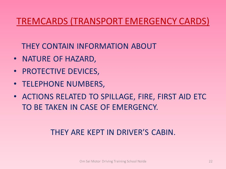 TREMCARDS (TRANSPORT EMERGENCY CARDS) THEY CONTAIN INFORMATION ABOUT NATURE OF HAZARD, PROTECTIVE DEVICES, TELEPHONE NUMBERS, ACTIONS RELATED TO SPILL