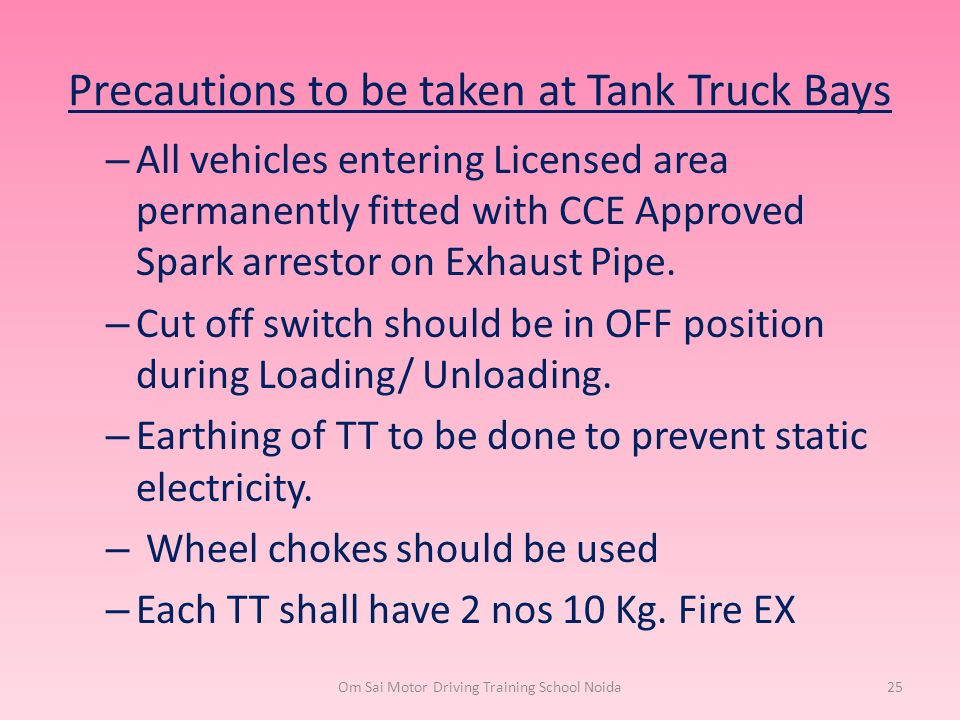 Precautions to be taken at Tank Truck Bays – All vehicles entering Licensed area permanently fitted with CCE Approved Spark arrestor on Exhaust Pipe.
