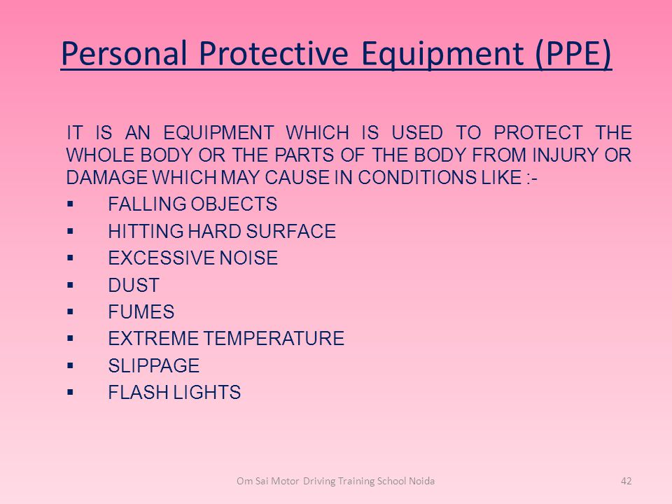 Personal Protective Equipment (PPE) IT IS AN EQUIPMENT WHICH IS USED TO PROTECT THE WHOLE BODY OR THE PARTS OF THE BODY FROM INJURY OR DAMAGE WHICH MA