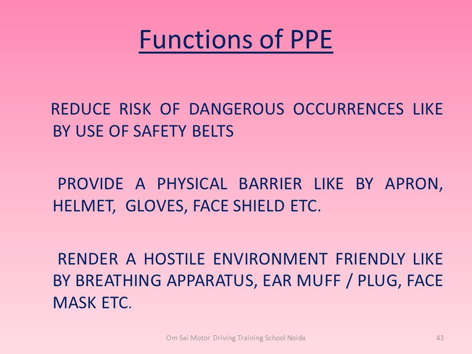 Functions of PPE REDUCE RISK OF DANGEROUS OCCURRENCES LIKE BY USE OF SAFETY BELTS PROVIDE A PHYSICAL BARRIER LIKE BY APRON, HELMET, GLOVES, FACE SHIEL