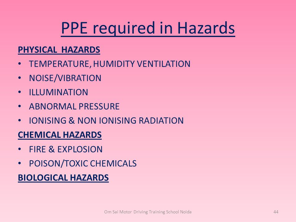 PPE required in Hazards PHYSICAL HAZARDS TEMPERATURE, HUMIDITY VENTILATION NOISE/VIBRATION ILLUMINATION ABNORMAL PRESSURE IONISING & NON IONISING RADI