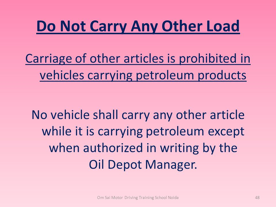 Do Not Carry Any Other Load Carriage of other articles is prohibited in vehicles carrying petroleum products No vehicle shall carry any other article