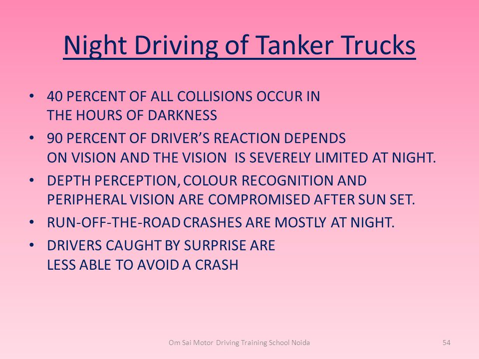 Night Driving of Tanker Trucks 40 PERCENT OF ALL COLLISIONS OCCUR IN THE HOURS OF DARKNESS 90 PERCENT OF DRIVER'S REACTION DEPENDS ON VISION AND THE V