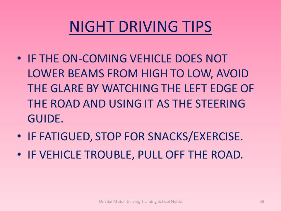 NIGHT DRIVING TIPS IF THE ON-COMING VEHICLE DOES NOT LOWER BEAMS FROM HIGH TO LOW, AVOID THE GLARE BY WATCHING THE LEFT EDGE OF THE ROAD AND USING IT