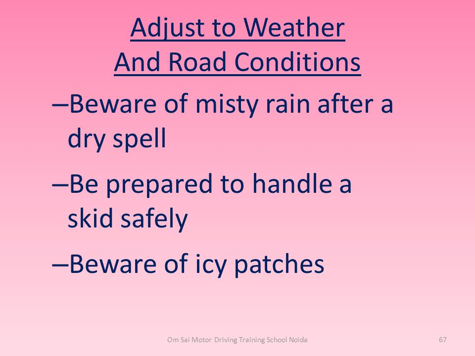 Adjust to Weather And Road Conditions – Beware of misty rain after a dry spell – Be prepared to handle a skid safely – Beware of icy patches Om Sai Mo