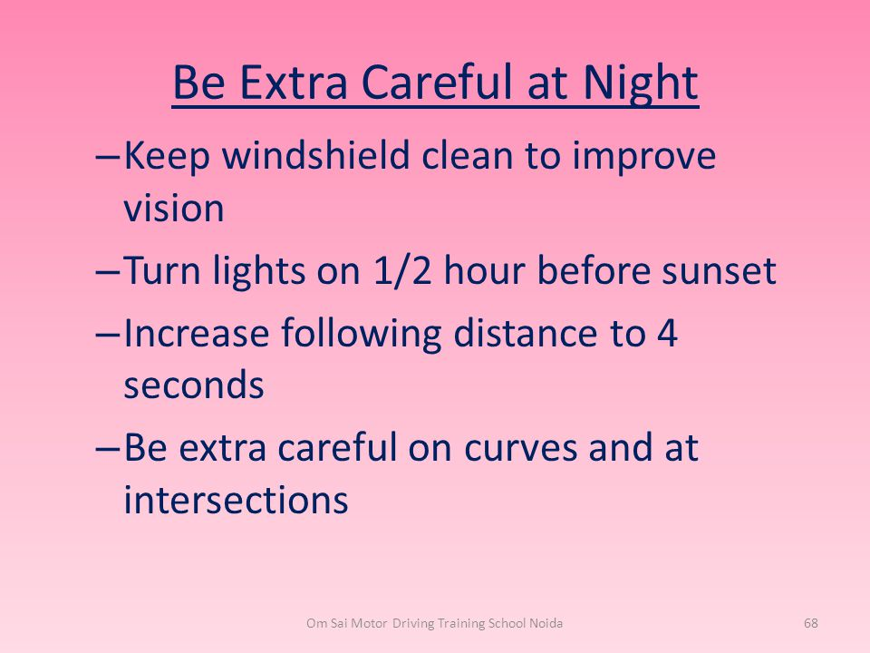 Be Extra Careful at Night – Keep windshield clean to improve vision – Turn lights on 1/2 hour before sunset – Increase following distance to 4 seconds