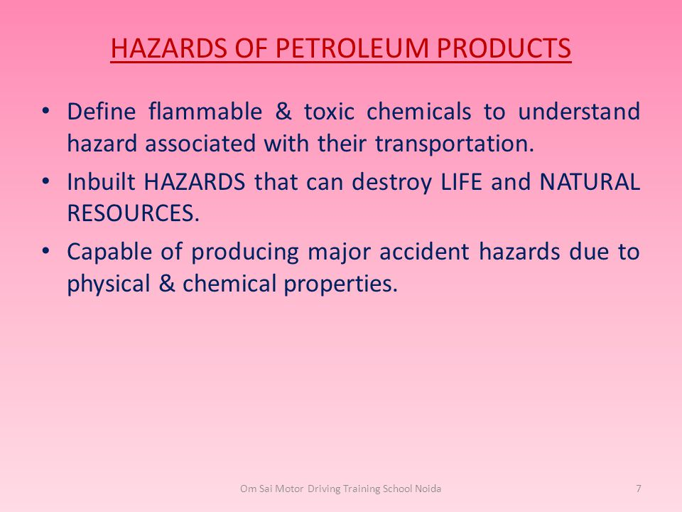HAZARDS OF PETROLEUM PRODUCTS Define flammable & toxic chemicals to understand hazard associated with their transportation. Inbuilt HAZARDS that can d