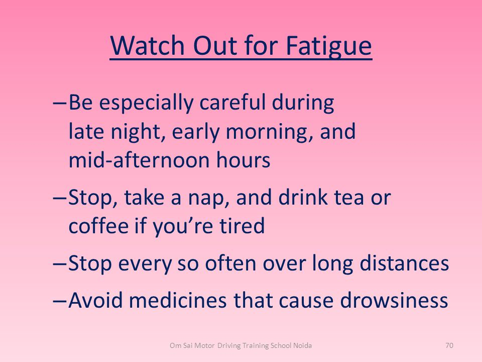 Watch Out for Fatigue – Be especially careful during late night, early morning, and mid-afternoon hours – Stop, take a nap, and drink tea or coffee if