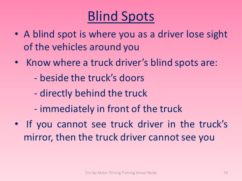 Blind Spots A blind spot is where you as a driver lose sight of the vehicles around you Know where a truck driver's blind spots are: - beside the truc