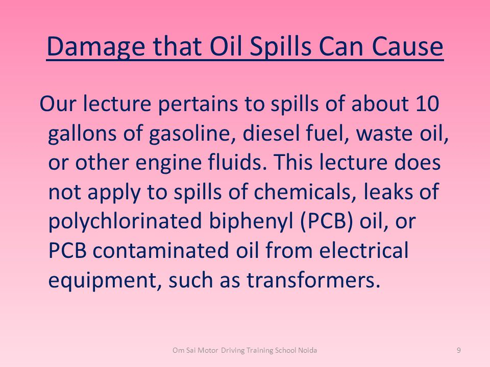 Damage that Oil Spills Can Cause Our lecture pertains to spills of about 10 gallons of gasoline, diesel fuel, waste oil, or other engine fluids. This