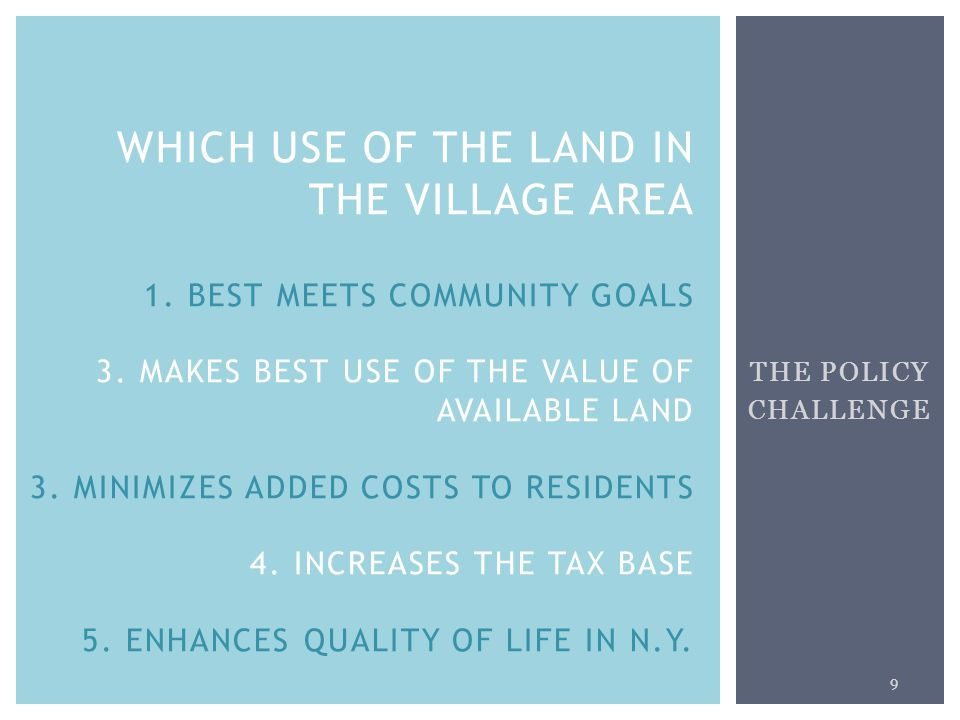 THE POLICY CHALLENGE 9 WHICH USE OF THE LAND IN THE VILLAGE AREA 1. BEST MEETS COMMUNITY GOALS 3. MAKES BEST USE OF THE VALUE OF AVAILABLE LAND 3. MIN