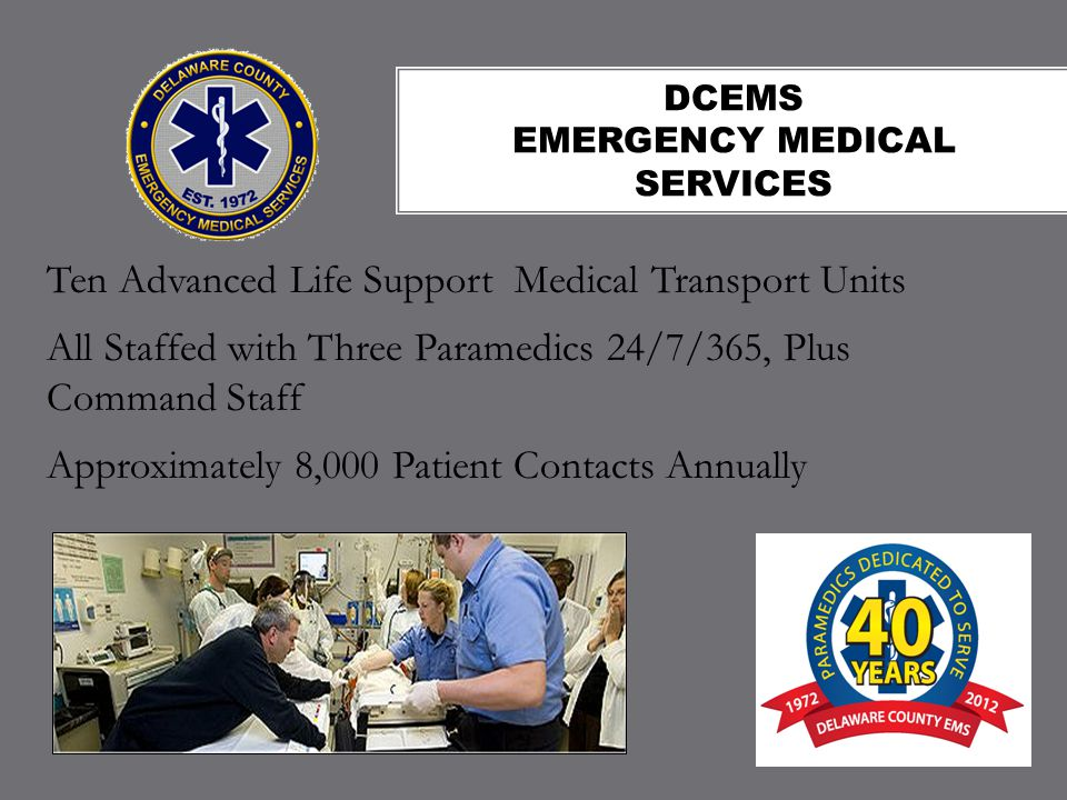 DCEMS EMERGENCY MEDICAL SERVICES Ten Advanced Life Support Medical Transport Units All Staffed with Three Paramedics 24/7/365, Plus Command Staff Approximately 8,000 Patient Contacts Annually