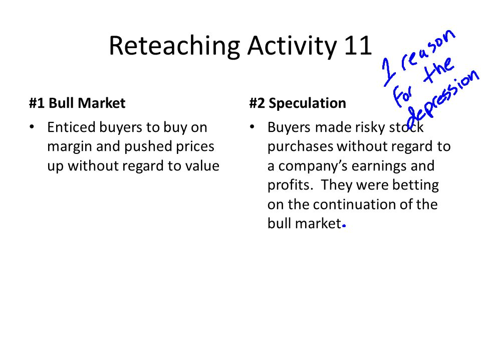Reteaching Activity 11 #1 Bull Market Enticed buyers to buy on margin and pushed prices up without regard to value #2 Speculation Buyers made risky stock purchases without regard to a company's earnings and profits.