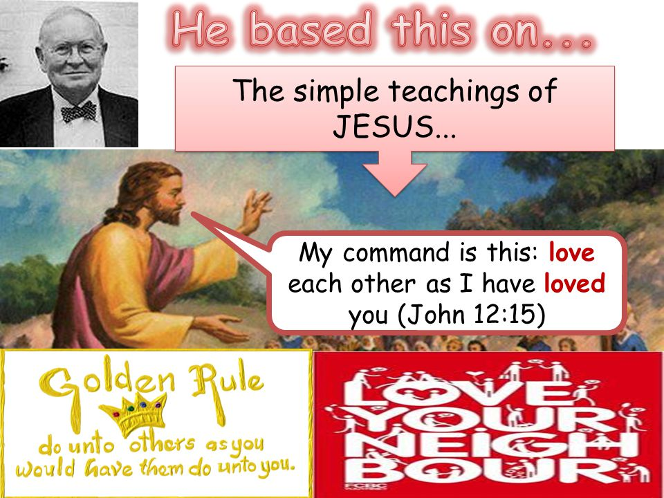 The simple teachings of JESUS... My command is this: love each other as I have loved you (John 12:15)