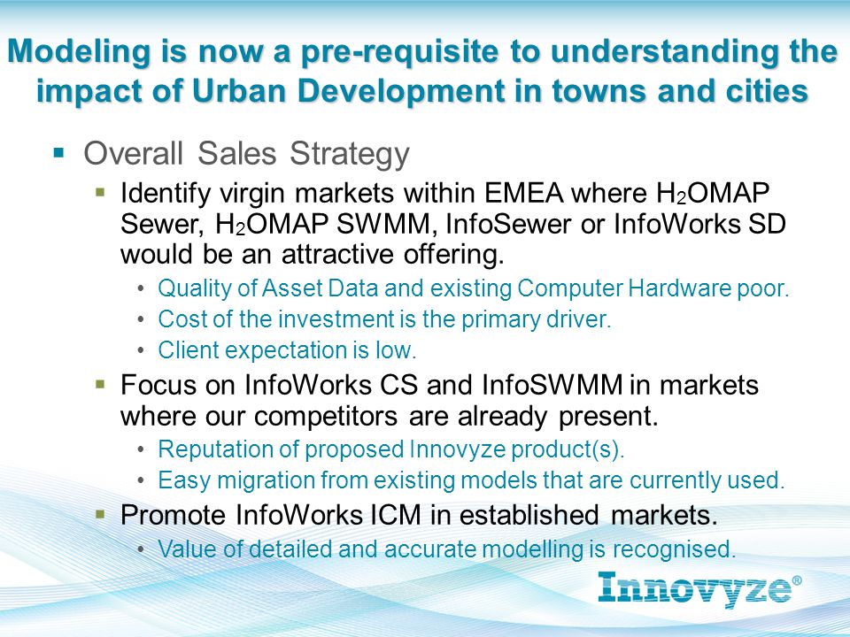  Overall Sales Strategy  Identify virgin markets within EMEA where H 2 OMAP Sewer, H 2 OMAP SWMM, InfoSewer or InfoWorks SD would be an attractive offering.