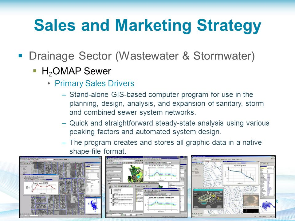 Sales and Marketing Strategy  Drainage Sector (Wastewater & Stormwater)  H 2 OMAP Sewer Primary Sales Drivers –Stand-alone GIS-based computer program for use in the planning, design, analysis, and expansion of sanitary, storm and combined sewer system networks.