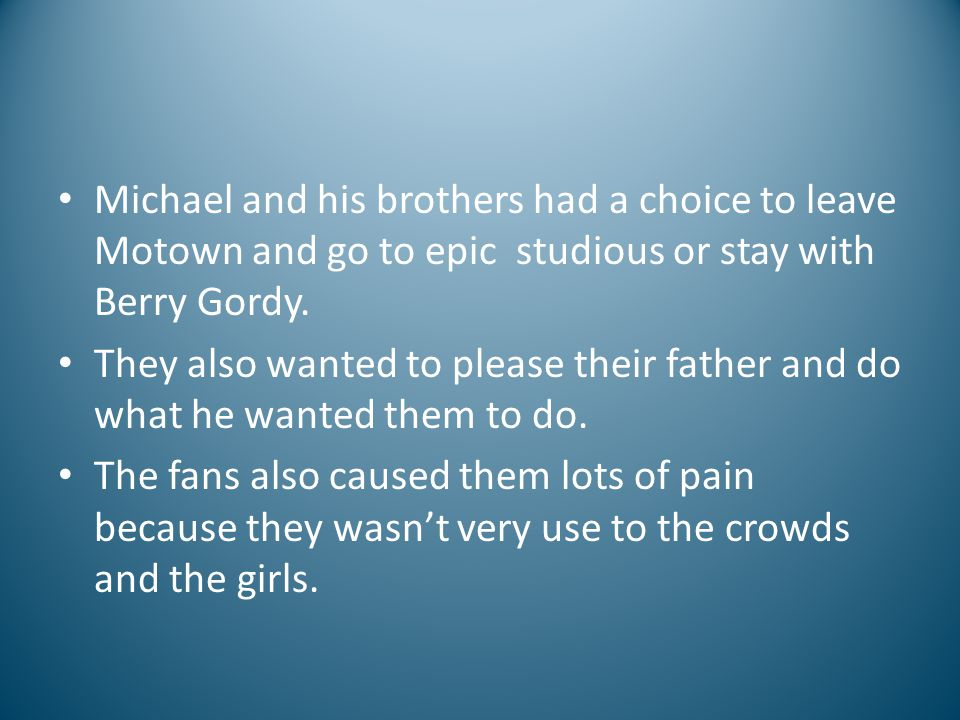 Michael and his brothers had a choice to leave Motown and go to epic studious or stay with Berry Gordy. They also wanted to please their father and do