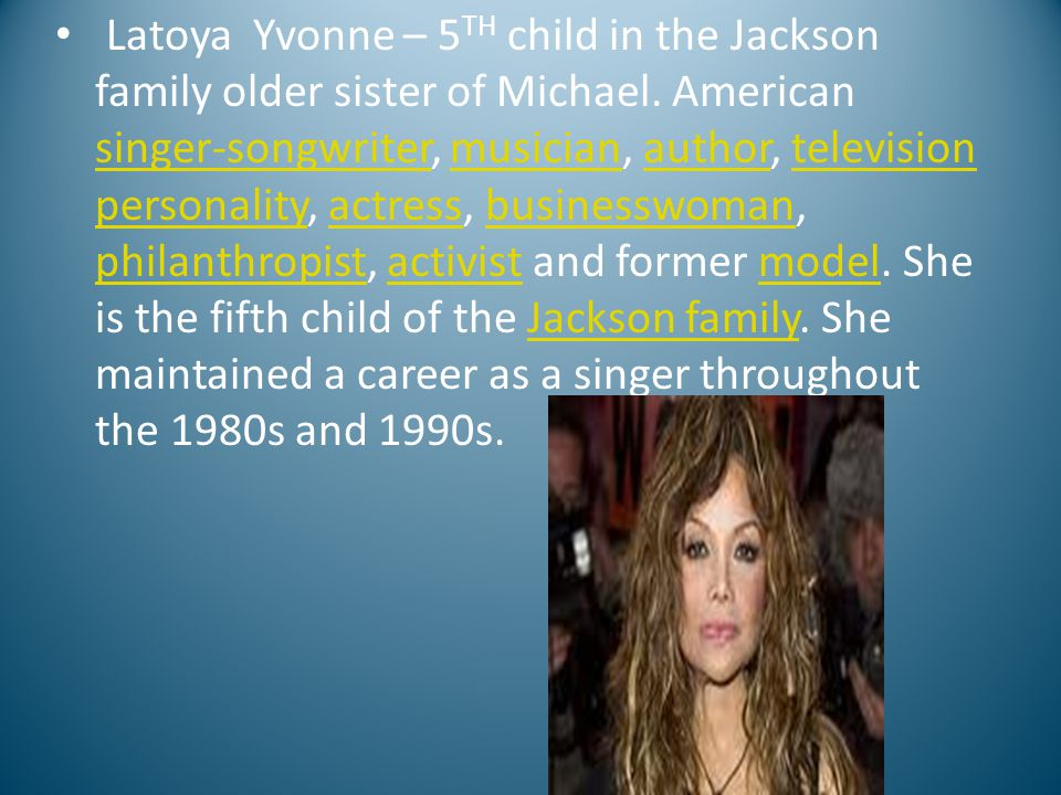 Latoya Yvonne – 5 TH child in the Jackson family older sister of Michael. American singer-songwriter, musician, author, television personality, actres