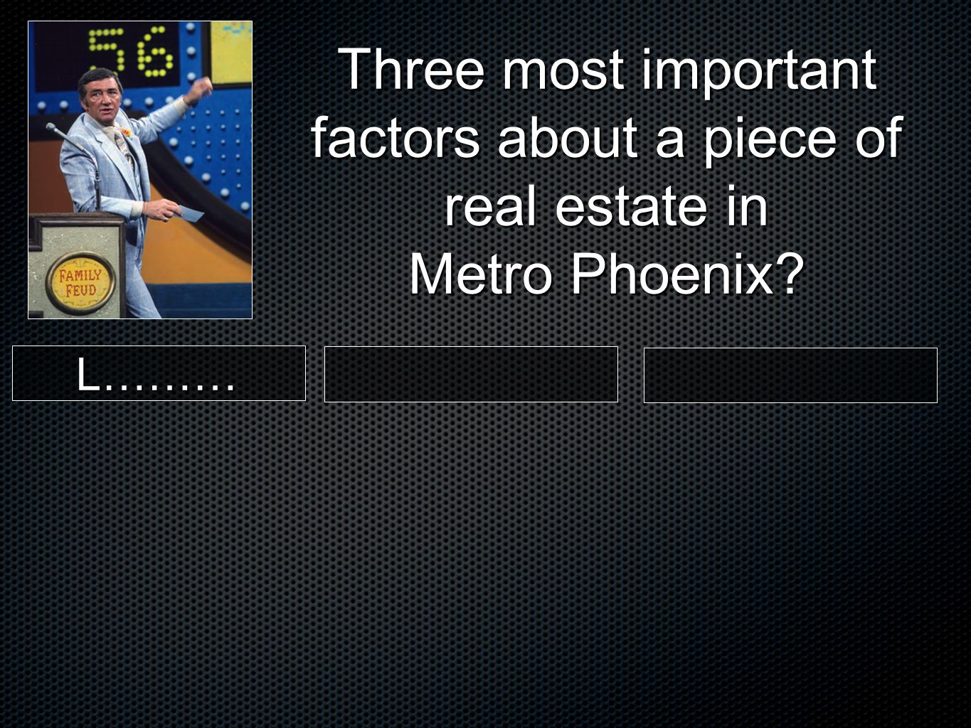 L……… Three most important factors about a piece of real estate in Metro Phoenix